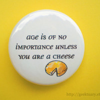 Age is of no importance... unless you are a cheese.