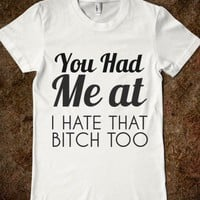 YOU HAD ME AT I HATE THAT BITCH TOO - glamfoxx.com