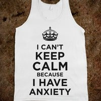 I Can't Keep Calm Because I Have Anxiety - The Good Life