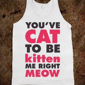 You've Cat To Be Kitten Me Right Meow (Tank)-Unisex White Tank