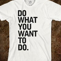 do what you want to do tshirt