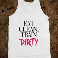 Eat Clean Train Dirty - Workout and fitness shirts