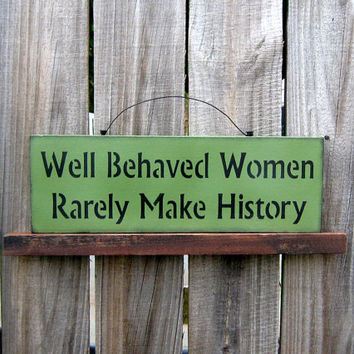 Sign Well Behaved Women Rarely Make History by SuzsCountryPrims