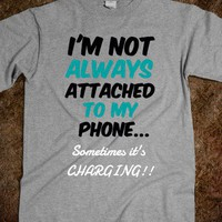 FUNNY TEE - NOT ALWAYS ATTACHED TO YOUR PHONE