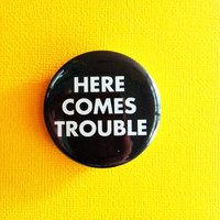 "Here comes trouble -  1.75"" Badge / Button"