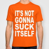 Its Not Gonna Suck Itself T-shirt by Raunchy Ass Tees