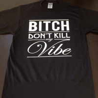 Printed T-Shirt- Bitch Don&#x27;t Kill My Vibe