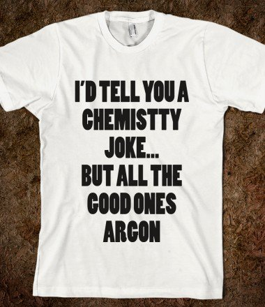 http://skreened.com/marveldesigns/i-d-tell-you-a-chemistry-joke-but-all-the-good-ones-argon