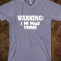 Warning I do dumb things tee - The Fun Shop - Skreened T-shirts, Organic Shirts, Hoodies, Kids Tees, Baby One-Pieces and Tote Bags