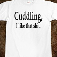 CUDDLING, I LIKE THAT SHIT. - Shameless Behavior - Skreened T-shirts, Organic Shirts, Hoodies, Kids Tees, Baby One-Pieces and Tote Bags