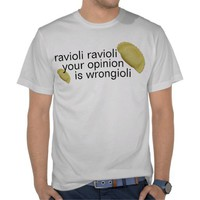 ravioli ravioli tee shirt from Zazzle.com