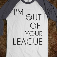 I'm out of your league - Jesse's Store - Skreened T-shirts, Organic Shirts, Hoodies, Kids Tees, Baby One-Pieces and Tote Bags