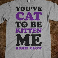 You've Cat to be Kitten Me Right Meow - That Funny Stuff - Skreened T-shirts, Organic Shirts, Hoodies, Kids Tees, Baby One-Pieces and Tote Bags