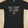 You Can't Sit With Us - Happy Friday - Skreened T-shirts, Organic Shirts, Hoodies, Kids Tees, Baby One-Pieces and Tote Bags
