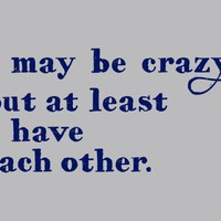 I May Be Crazy But At Least I Have Each Other T-Shirt | SnorgTees