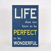 Life does not have to be perfect to be wonderful painted inspirational sign about 12 by 24 inches