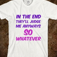 In the end they'll judge me anyways - Finley Hill - Skreened T-shirts, Organic Shirts, Hoodies, Kids Tees, Baby One-Pieces and Tote Bags