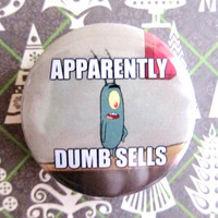 "Apparently Dumb Sells (Chum Bucket - Plankton- Spongebob) meme - 1.75"" Badge / Button"