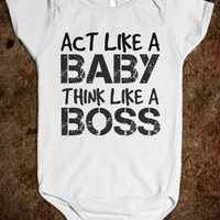 ACT LIKE A BABY THINK LIKE A BOSS