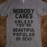 Nobody Cares Unless You&#x27;re Beautiful Popular Or Dead