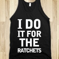 i do it for the ratchets tank - Hip Hop Apparel - Skreened T-shirts, Organic Shirts, Hoodies, Kids Tees, Baby One-Pieces and Tote Bags