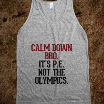Calm down Bro. It's P. E. not the Olympics.