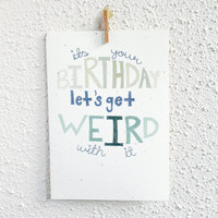 "Funny Birthday Card. ""It's your birthday. Let's get weird with it."""