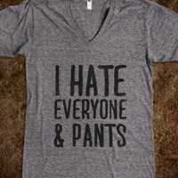 I Hate Everyone.. & Pants | Skreened.com