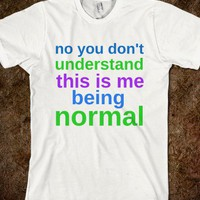 No you don't understand this is me being normal T-shirt - Skreened