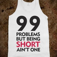 Got 99 Problems But Being Short Ain't One