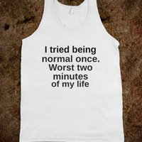 I tried being normal once - Quotes - Skreened T-shirts, Organic Shirts, Hoodies, Kids Tees, Baby One-Pieces and Tote Bags