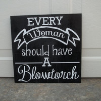 Every Woman Should Have A Blowtorch 12x12 Wood Sign