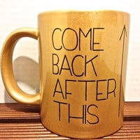 Come Back After This//  Printed Black typography design mug- Gold mug
