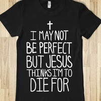 I MAY NOT BE PERFECT BUT JESUS THINKS I'M TO DIE FOR.