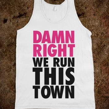 DAMN RIGHT, WE RUN THIS TOWN