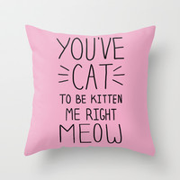You've Cat to be Kitten Me Right Meow Throw Pillow by LookHUMAN