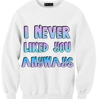 I Never Liked You Anyways Sweatshirt | Yotta Kilo