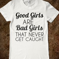 GOOD GIRLS ARE BAD GIRLS THAT NEVER GET CAUGHT T-SHIRT