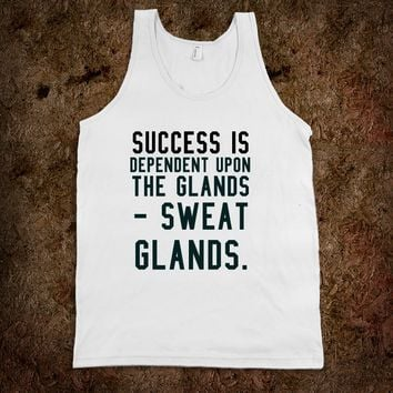Success is dependent upon the glands - sweat glands. gym tank top