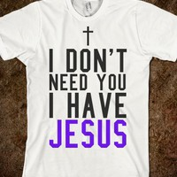 I DON'T NEED YOU I HAVE JESUS TEE