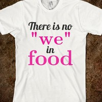 "THERE IS NO ""WE"" IN FOOD T-SHIRT"