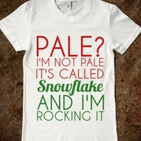 PALE? I'M NOT PALE IT'S CALLED SNOWFLAKE AND I'M ROCKING IT