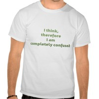 I Think, Therefore I Am Completely Confused Shirts