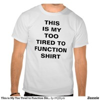 This is My Too Tired to Function Shirt from Zazzle.com
