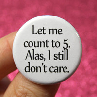 Let me count to 5. Alas, I still don't care. 1.25 inch button. sangfroid divas, ice queens, and vicious snarkers are covered.