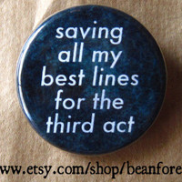 saving all my best lines for the third act - pinback button badge
