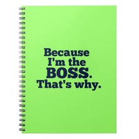 Because I'm the boss, that's why. Note Book