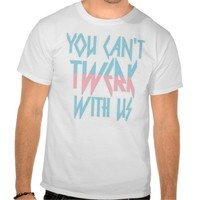 'You Can't Twerk With Us' T-Shirt
