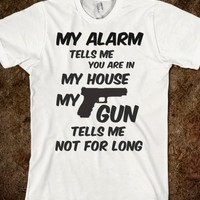 MY ALARM TELLS ME YOU ARE IN MY HOUSE MY GUN TELLS ME NOT FOR LONG T Shirt