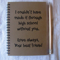I couldn't have made it through high school without you - 5 x 7 journal